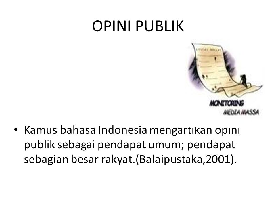 OPINI PUBLIK Kamus bahasa Indonesia mengartikan opini publik sebagai pendapat umum; pendapat sebagian besar rakyat.(Balaipustaka,2001).