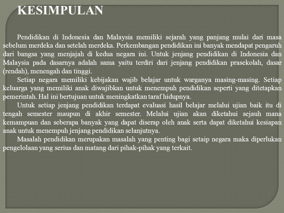 KESIMPULAN Pendidikan di Indonesia dan Malaysia memiliki sejarah yang panjang mulai dari masa sebelum merdeka dan setelah merdeka. Perkembangan pendid