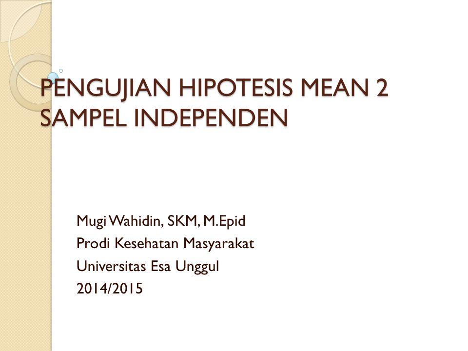 PENGUJIAN HIPOTESIS MEAN 2 SAMPEL INDEPENDEN Mugi Wahidin, SKM, M.Epid Prodi Kesehatan Masyarakat Universitas Esa Unggul 2014/2015