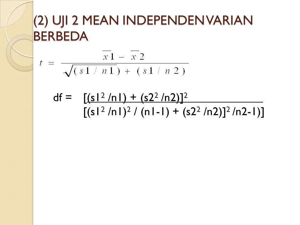 (2) UJI 2 MEAN INDEPENDEN VARIAN BERBEDA df = [(s1 2 /n1) + (s2 2 /n2)] 2 [(s1 2 /n1) 2 / (n1-1) + (s2 2 /n2)] 2 /n2-1)]