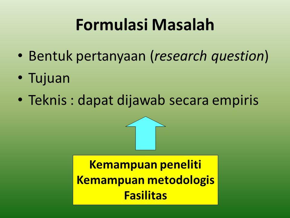 Formulasi Masalah Bentuk pertanyaan (research question) Tujuan Teknis : dapat dijawab secara empiris Kemampuan peneliti Kemampuan metodologis Fasilita
