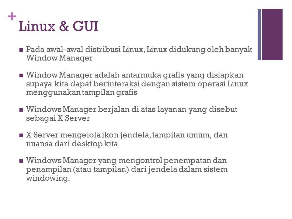 + Linux & GUI Pada awal-awal distribusi Linux, Linux didukung oleh banyak Window Manager Window Manager adalah antarmuka grafis yang disiapkan supaya