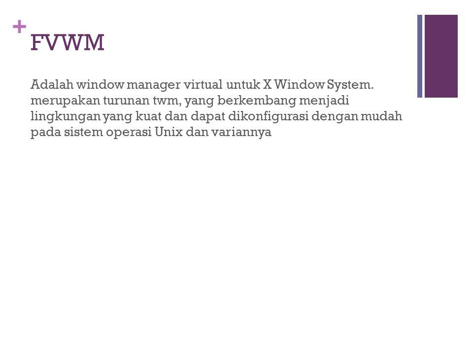+ FVWM Adalah window manager virtual untuk X Window System. merupakan turunan twm, yang berkembang menjadi lingkungan yang kuat dan dapat dikonfiguras