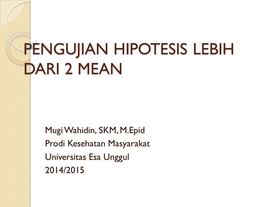 PENGUJIAN HIPOTESIS LEBIH DARI 2 MEAN Mugi Wahidin, SKM, M.Epid Prodi Kesehatan Masyarakat Universitas Esa Unggul 2014/2015