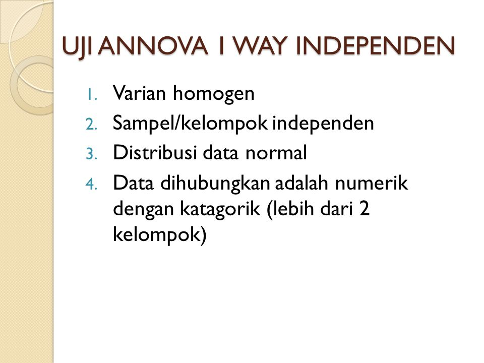 UJI ANNOVA 1 WAY INDEPENDEN 1. Varian homogen 2. Sampel/kelompok independen 3. Distribusi data normal 4. Data dihubungkan adalah numerik dengan katago