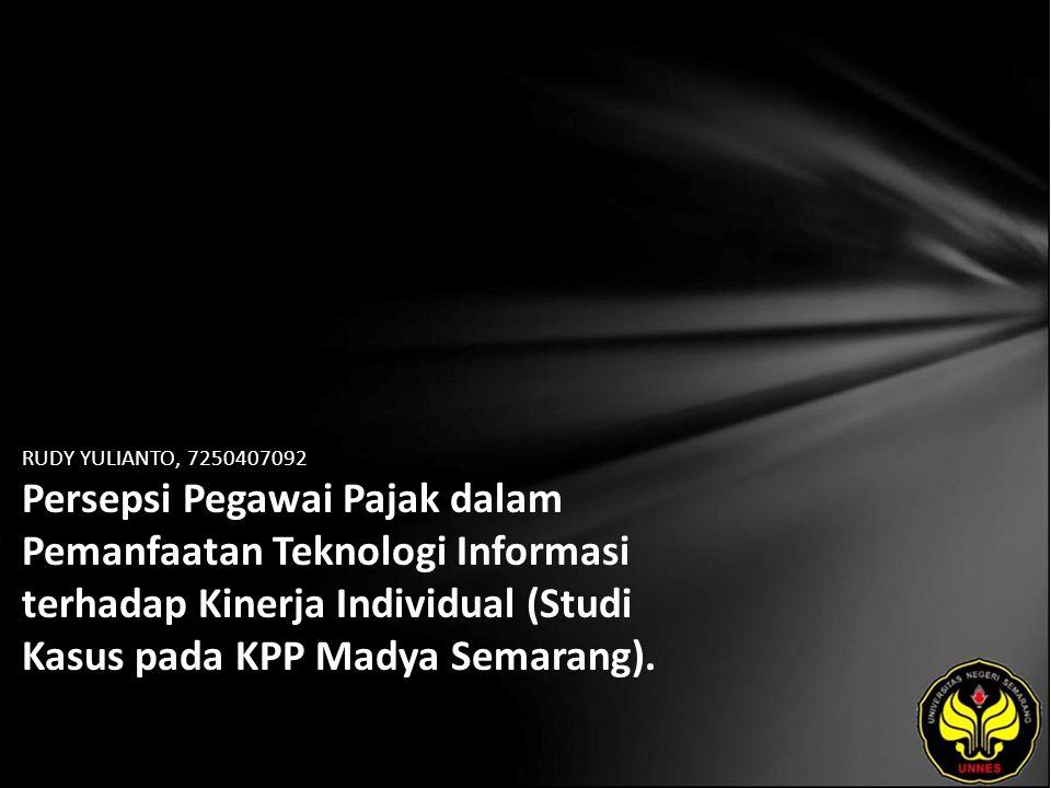 RUDY YULIANTO, 7250407092 Persepsi Pegawai Pajak dalam Pemanfaatan Teknologi Informasi terhadap Kinerja Individual (Studi Kasus pada KPP Madya Semarang).