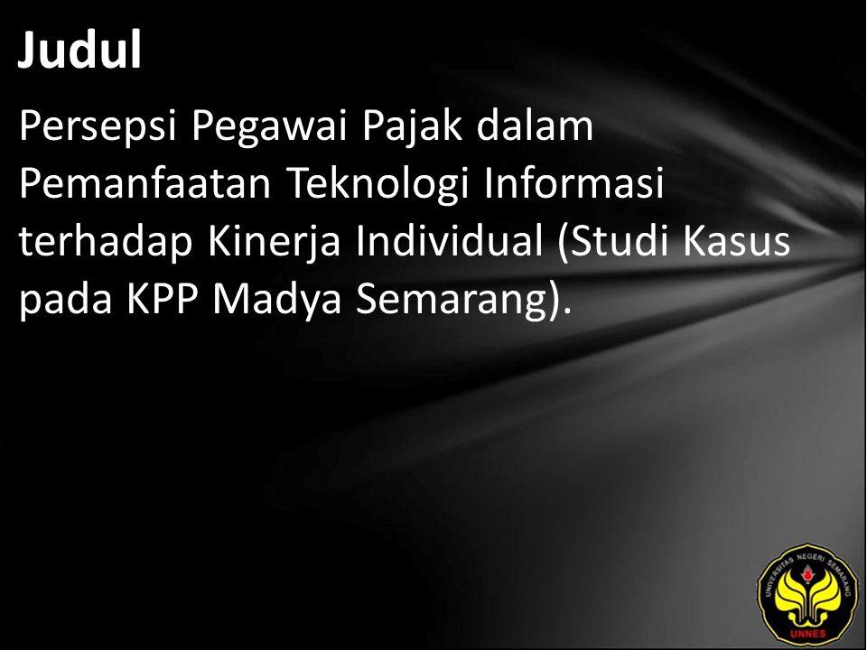 Judul Persepsi Pegawai Pajak dalam Pemanfaatan Teknologi Informasi terhadap Kinerja Individual (Studi Kasus pada KPP Madya Semarang).