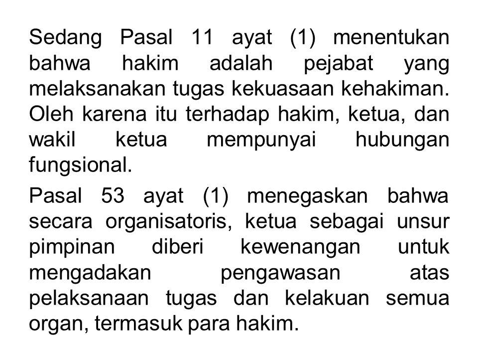 Sedang Pasal 11 ayat (1) menentukan bahwa hakim adalah pejabat yang melaksanakan tugas kekuasaan kehakiman. Oleh karena itu terhadap hakim, ketua, dan