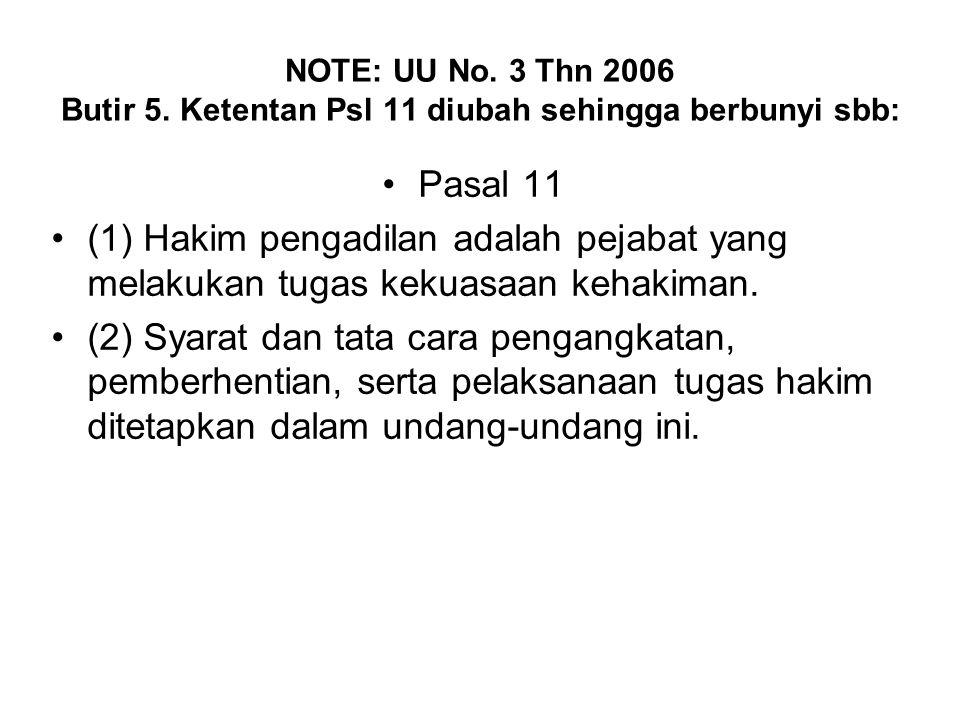 NOTE: UU No. 3 Thn 2006 Butir 5. Ketentan Psl 11 diubah sehingga berbunyi sbb: Pasal 11 (1) Hakim pengadilan adalah pejabat yang melakukan tugas kekua
