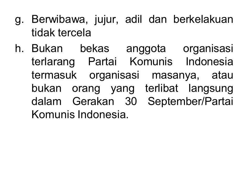 g.Berwibawa, jujur, adil dan berkelakuan tidak tercela h.Bukan bekas anggota organisasi terlarang Partai Komunis Indonesia termasuk organisasi masanya
