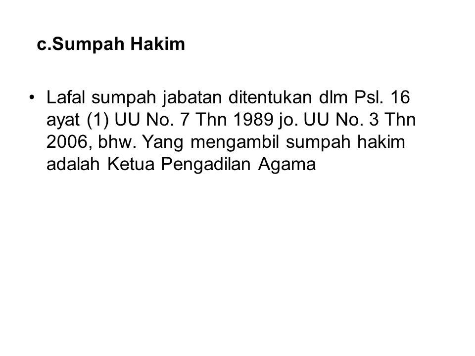 c.Sumpah Hakim Lafal sumpah jabatan ditentukan dlm Psl. 16 ayat (1) UU No. 7 Thn 1989 jo. UU No. 3 Thn 2006, bhw. Yang mengambil sumpah hakim adalah K