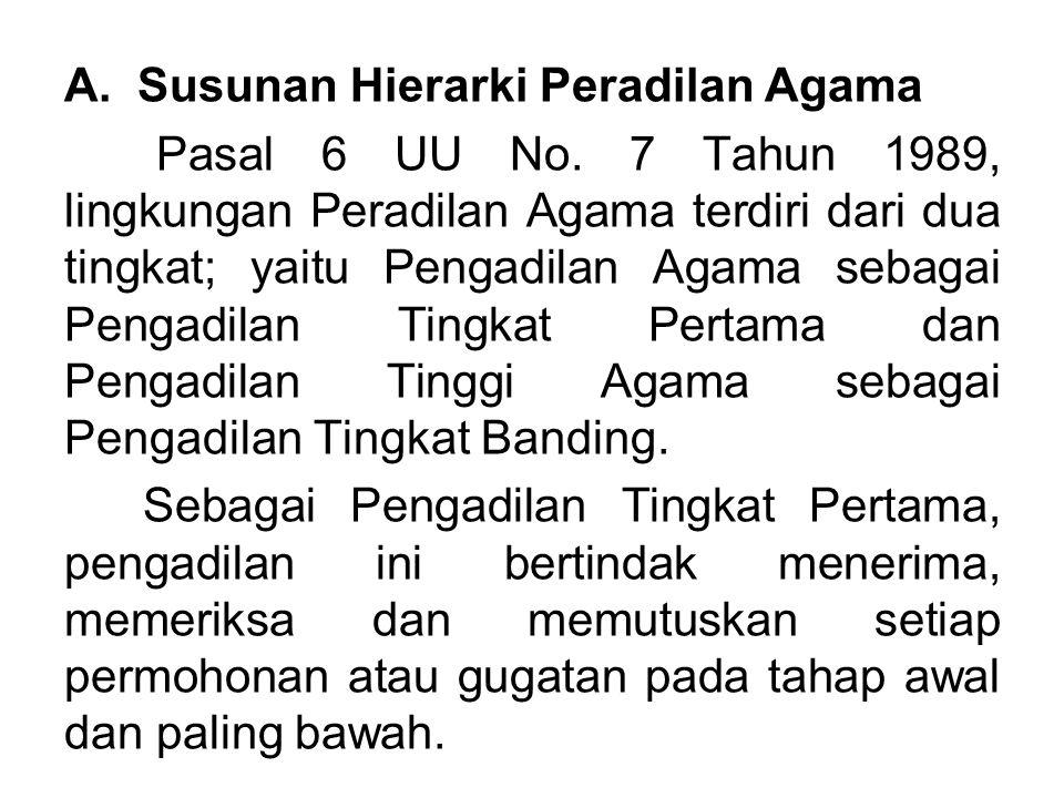 A. Susunan Hierarki Peradilan Agama Pasal 6 UU No. 7 Tahun 1989, lingkungan Peradilan Agama terdiri dari dua tingkat; yaitu Pengadilan Agama sebagai P