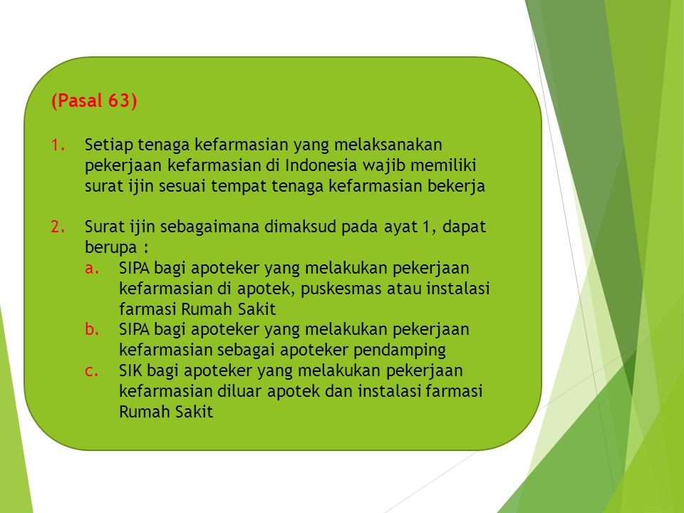 (Pasal 63) 1.Setiap tenaga kefarmasian yang melaksanakan pekerjaan kefarmasian di Indonesia wajib memiliki surat ijin sesuai tempat tenaga kefarmasian bekerja 2.Surat ijin sebagaimana dimaksud pada ayat 1, dapat berupa : a.SIPA bagi apoteker yang melakukan pekerjaan kefarmasian di apotek, puskesmas atau instalasi farmasi Rumah Sakit b.SIPA bagi apoteker yang melakukan pekerjaan kefarmasian sebagai apoteker pendamping c.SIK bagi apoteker yang melakukan pekerjaan kefarmasian diluar apotek dan instalasi farmasi Rumah Sakit