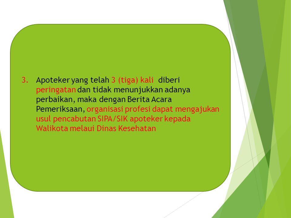 3.Apoteker yang telah 3 (tiga) kali diberi peringatan dan tidak menunjukkan adanya perbaikan, maka dengan Berita Acara Pemeriksaan, organisasi profesi dapat mengajukan usul pencabutan SIPA/SIK apoteker kepada Walikota melaui Dinas Kesehatan