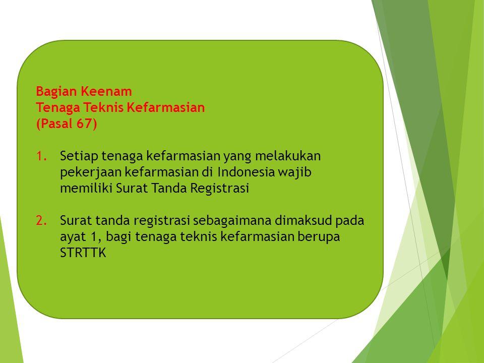 Bagian Keenam Tenaga Teknis Kefarmasian (Pasal 67) 1.Setiap tenaga kefarmasian yang melakukan pekerjaan kefarmasian di Indonesia wajib memiliki Surat Tanda Registrasi 2.Surat tanda registrasi sebagaimana dimaksud pada ayat 1, bagi tenaga teknis kefarmasian berupa STRTTK