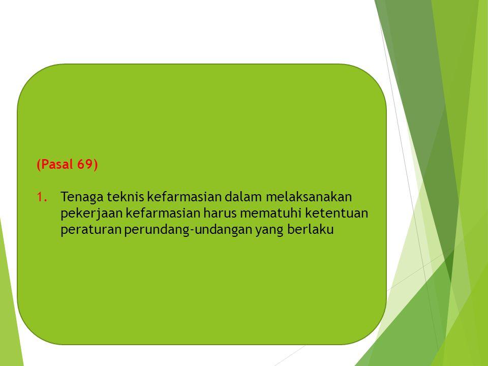 (Pasal 69) 1.Tenaga teknis kefarmasian dalam melaksanakan pekerjaan kefarmasian harus mematuhi ketentuan peraturan perundang-undangan yang berlaku