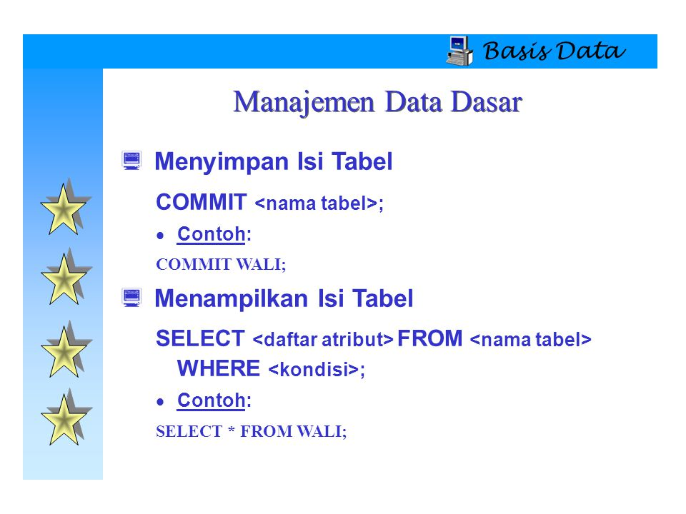 Basis Data  Menyimpan Isi Tabel COMMIT ;  Contoh: COMMIT WALI;  Menampilkan Isi Tabel SELECT FROM WHERE ;  Contoh: SELECT * FROM WALI; Manajemen Data Dasar
