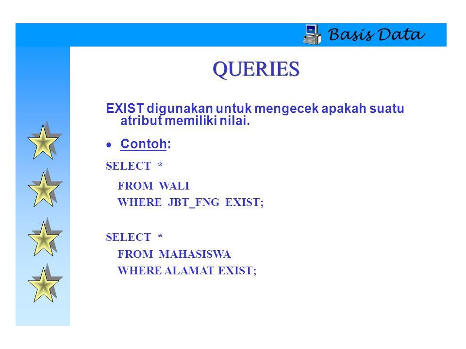 Basis Data EXIST digunakan untuk mengecek apakah suatu atribut memiliki nilai.  Contoh: SELECT * FROM WALI WHERE JBT_FNG EXIST; SELECT * FROM MAHASIS