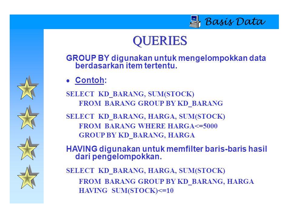 Basis Data QUERIES GROUP BY digunakan untuk mengelompokkan data berdasarkan item tertentu.  Contoh: SELECT KD_BARANG, SUM(STOCK) FROM BARANG GROUP BY