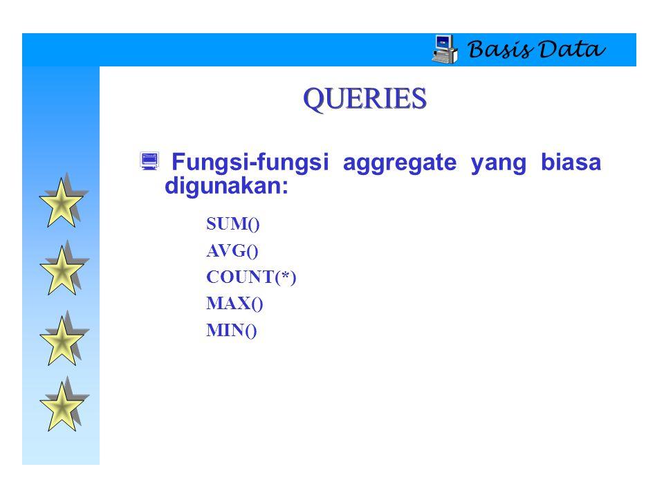 Basis Data QUERIES  Fungsi-fungsi aggregate yang biasa digunakan: SUM() AVG() COUNT(*) MAX() MIN()