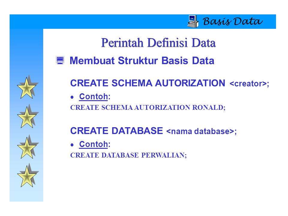 Basis Data  Membuat Struktur Basis Data CREATE SCHEMA AUTORIZATION ;  Contoh: CREATE SCHEMA AUTORIZATION RONALD; CREATE DATABASE ;  Contoh: CREATE DATABASE PERWALIAN; Perintah Definisi Data