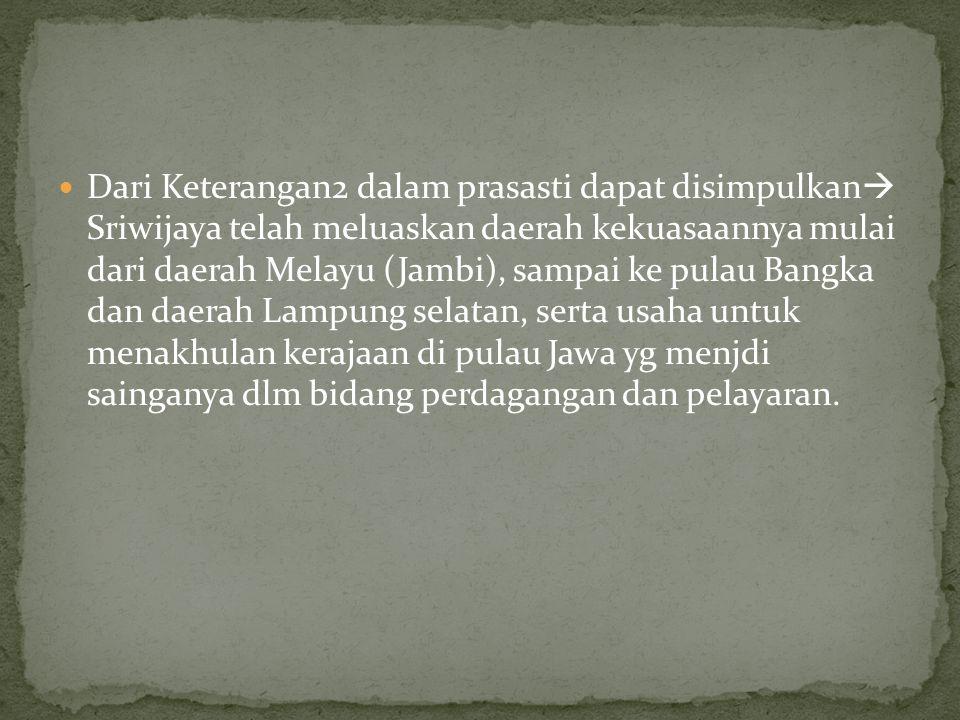Dari Keterangan2 dalam prasasti dapat disimpulkan  Sriwijaya telah meluaskan daerah kekuasaannya mulai dari daerah Melayu (Jambi), sampai ke pulau Ba