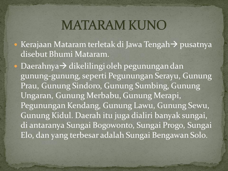 Kerajaan Mataram terletak di Jawa Tengah  pusatnya disebut Bhumi Mataram. Daerahnya  dikelilingi oleh pegunungan dan gunung-gunung, seperti Pegunung