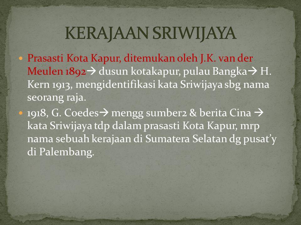 Prasasti Kota Kapur, ditemukan oleh J.K. van der Meulen 1892  dusun kotakapur, pulau Bangka  H. Kern 1913, mengidentifikasi kata Sriwijaya sbg nama