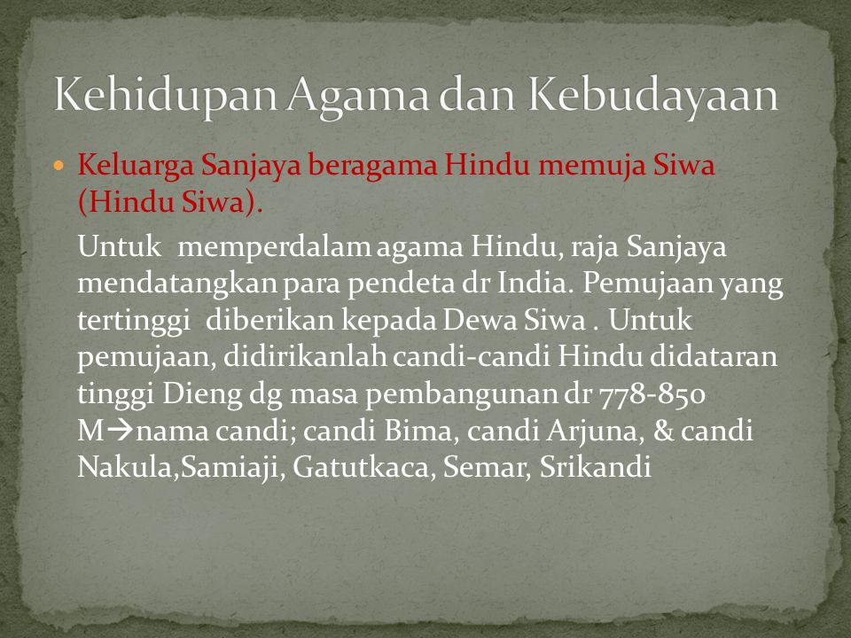 Keluarga Sanjaya beragama Hindu memuja Siwa (Hindu Siwa). Untuk memperdalam agama Hindu, raja Sanjaya mendatangkan para pendeta dr India. Pemujaan yan