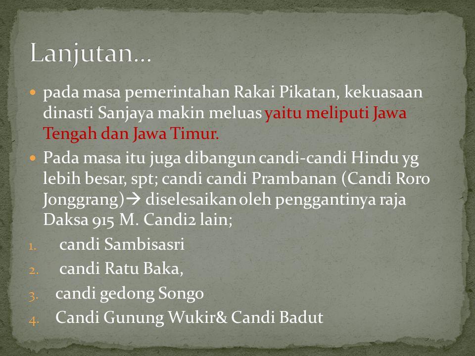 pada masa pemerintahan Rakai Pikatan, kekuasaan dinasti Sanjaya makin meluas yaitu meliputi Jawa Tengah dan Jawa Timur. Pada masa itu juga dibangun ca