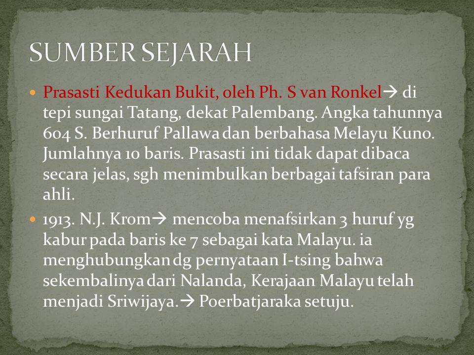 Prasasti Kedukan Bukit, oleh Ph. S van Ronkel  di tepi sungai Tatang, dekat Palembang. Angka tahunnya 604 S. Berhuruf Pallawa dan berbahasa Melayu Ku