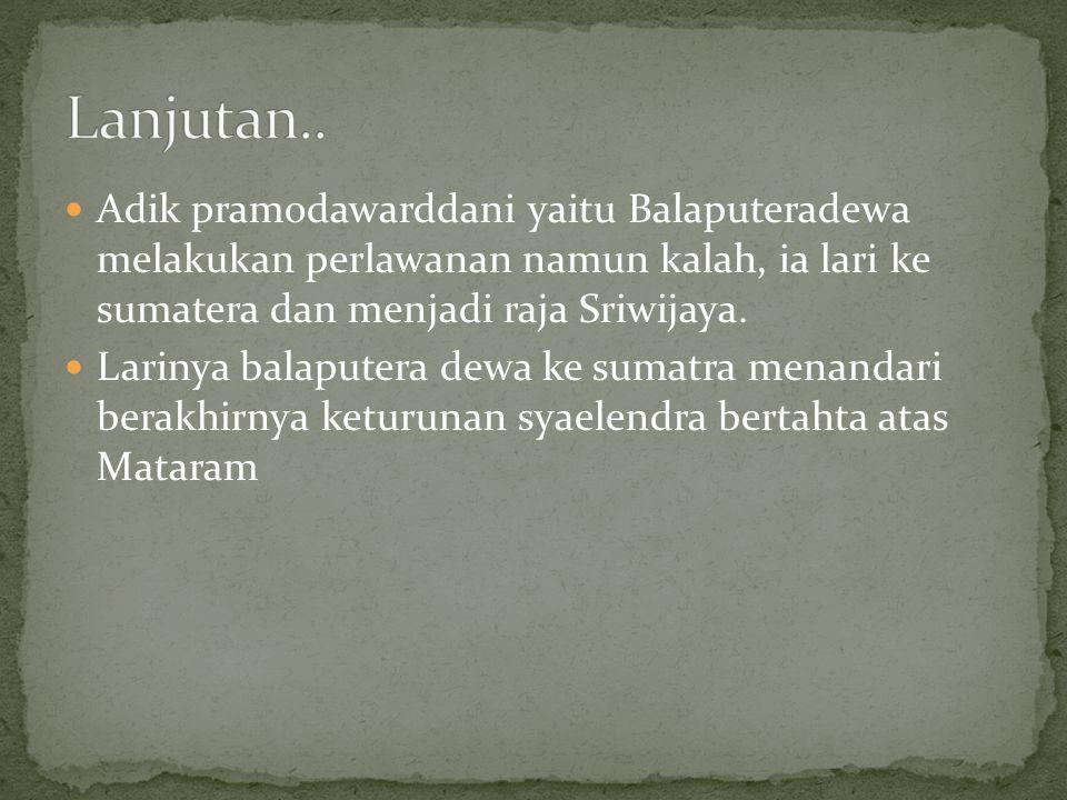 Adik pramodawarddani yaitu Balaputeradewa melakukan perlawanan namun kalah, ia lari ke sumatera dan menjadi raja Sriwijaya. Larinya balaputera dewa ke