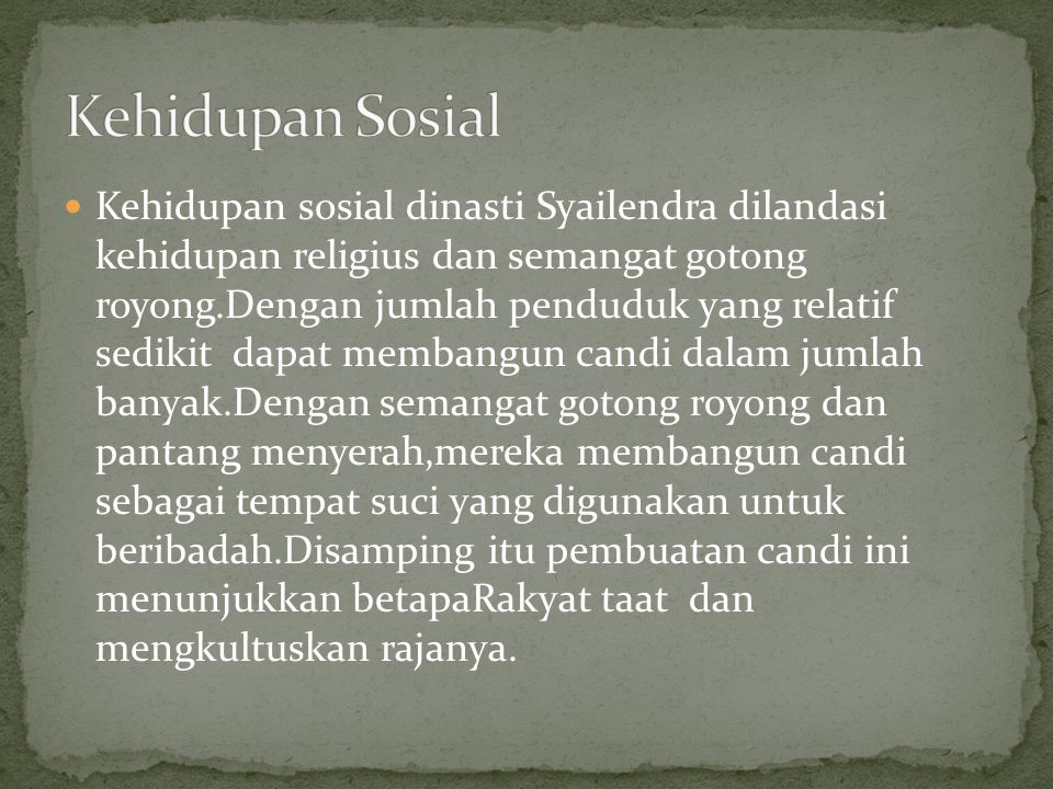 Kehidupan sosial dinasti Syailendra dilandasi kehidupan religius dan semangat gotong royong.Dengan jumlah penduduk yang relatif sedikit dapat membangu