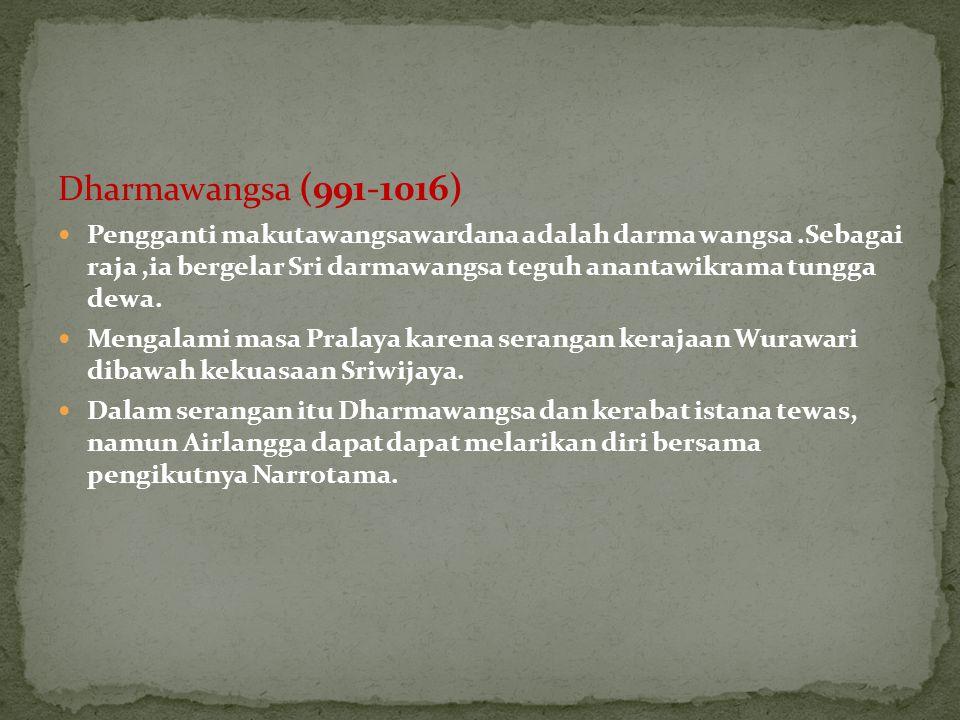 Dharmawangsa (991-1016) Pengganti makutawangsawardana adalah darma wangsa.Sebagai raja,ia bergelar Sri darmawangsa teguh anantawikrama tungga dewa. Me