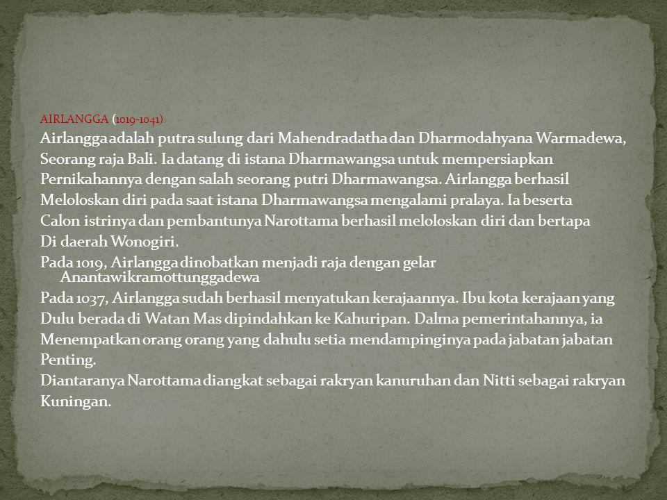 AIRLANGGA (1019-1041) Airlangga adalah putra sulung dari Mahendradatha dan Dharmodahyana Warmadewa, Seorang raja Bali. Ia datang di istana Dharmawangs