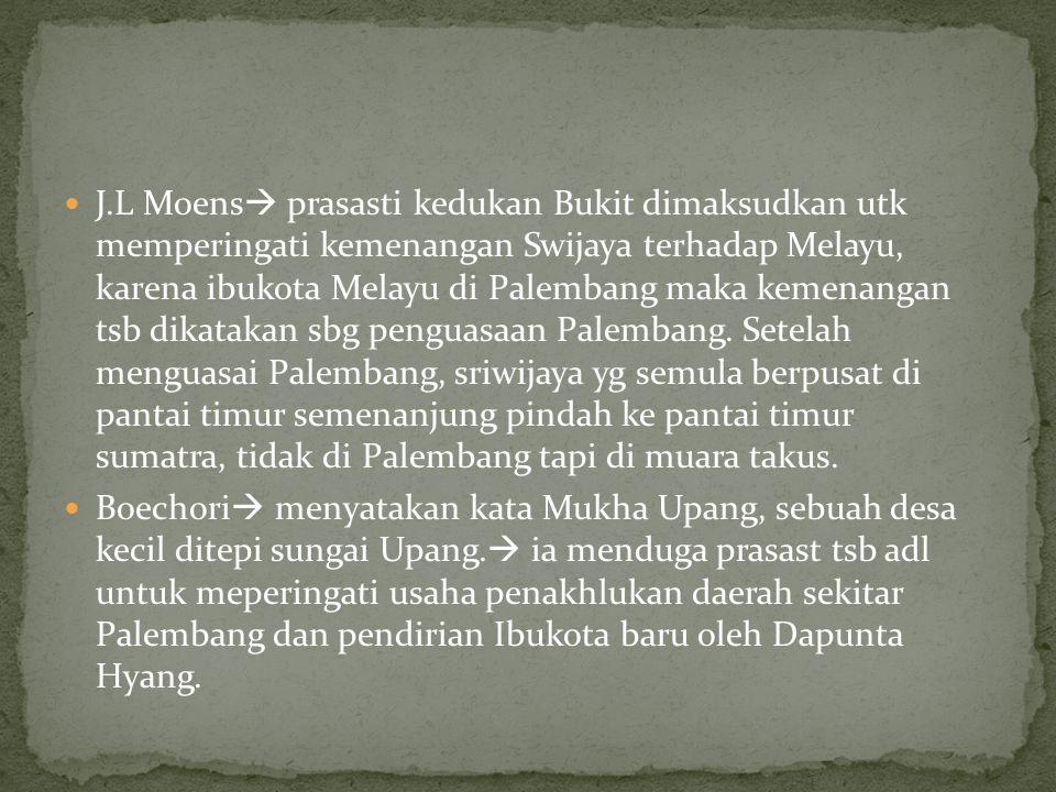J.L Moens  prasasti kedukan Bukit dimaksudkan utk memperingati kemenangan Swijaya terhadap Melayu, karena ibukota Melayu di Palembang maka kemenangan