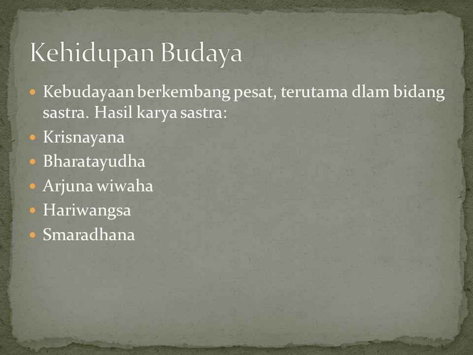 Kebudayaan berkembang pesat, terutama dlam bidang sastra. Hasil karya sastra: Krisnayana Bharatayudha Arjuna wiwaha Hariwangsa Smaradhana