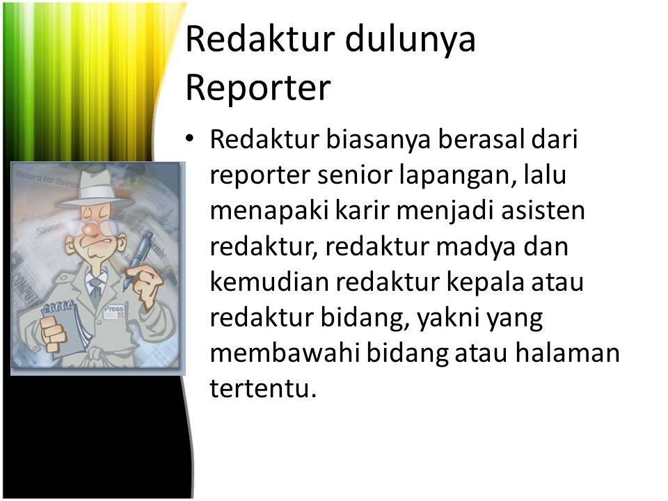 Redaktur dulunya Reporter Redaktur biasanya berasal dari reporter senior lapangan, lalu menapaki karir menjadi asisten redaktur, redaktur madya dan kemudian redaktur kepala atau redaktur bidang, yakni yang membawahi bidang atau halaman tertentu.