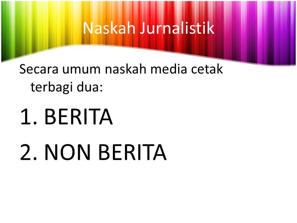 Naskah Jurnalistik Secara umum naskah media cetak terbagi dua: 1.BERITA 2.NON BERITA