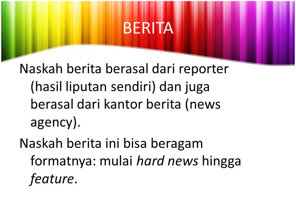 BERITA Naskah berita berasal dari reporter (hasil liputan sendiri) dan juga berasal dari kantor berita (news agency). Naskah berita ini bisa beragam f