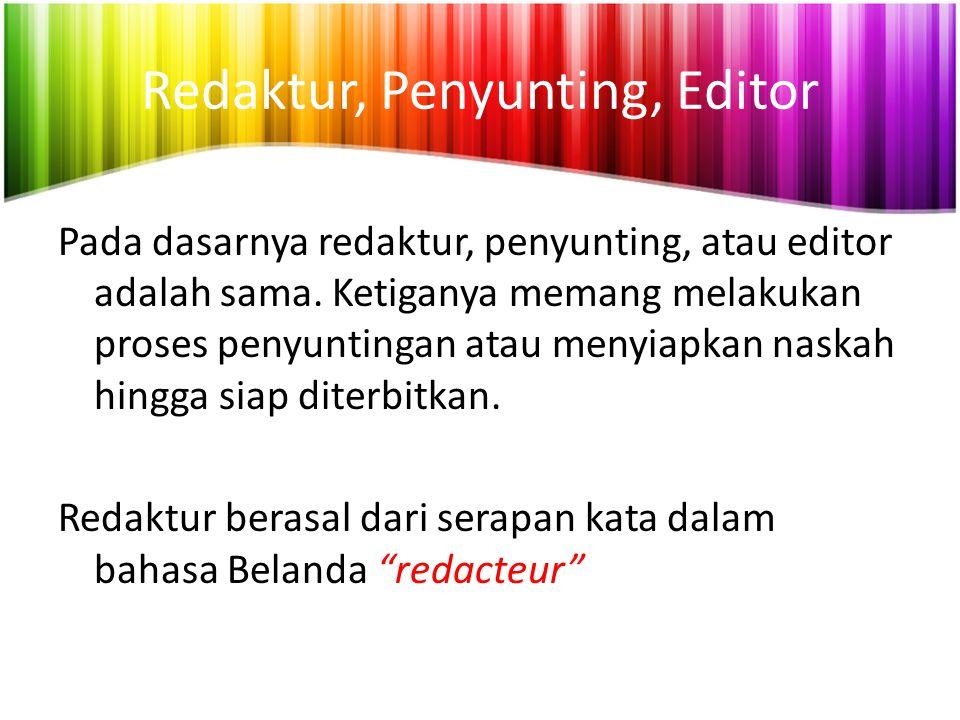 Redaktur, Penyunting, Editor Pada dasarnya redaktur, penyunting, atau editor adalah sama. Ketiganya memang melakukan proses penyuntingan atau menyiapk