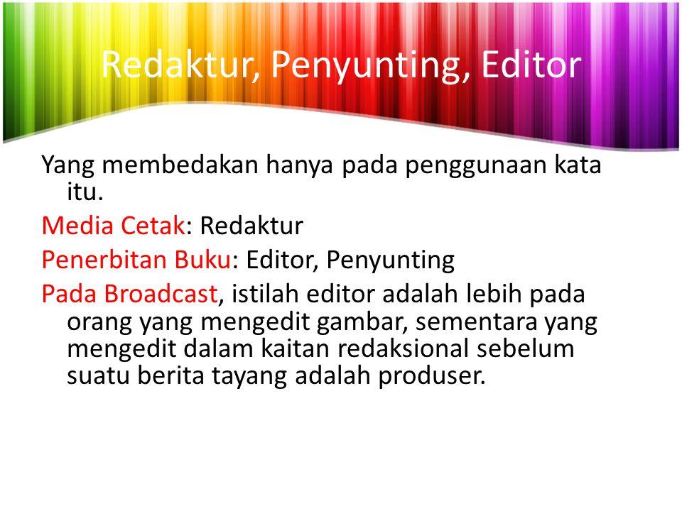 Redaktur, Penyunting, Editor Yang membedakan hanya pada penggunaan kata itu. Media Cetak: Redaktur Penerbitan Buku: Editor, Penyunting Pada Broadcast,