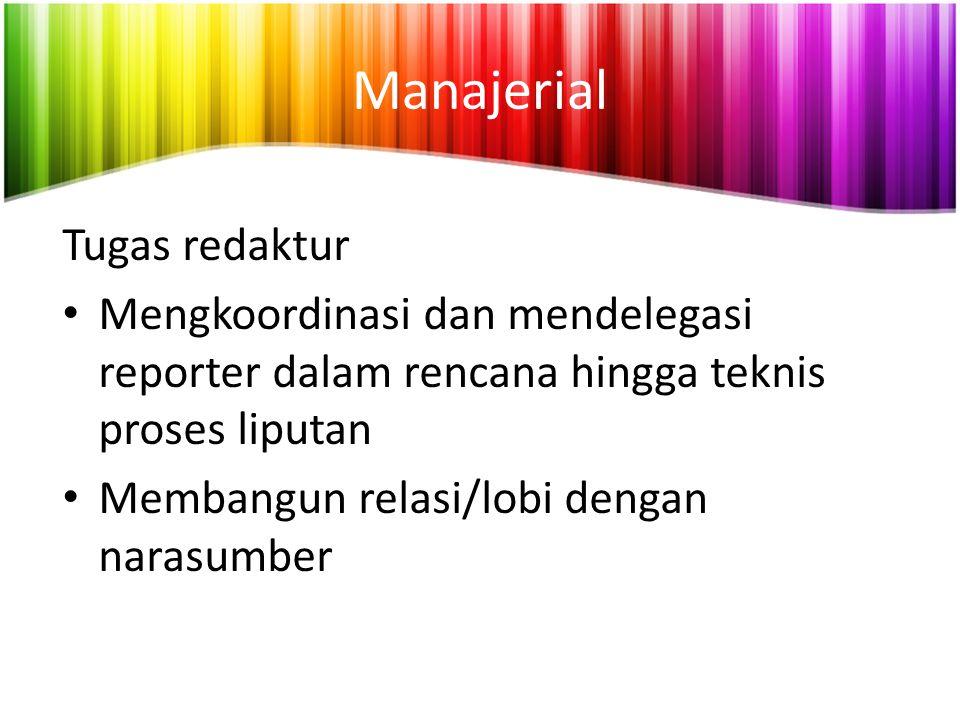Manajerial Tugas redaktur Mengkoordinasi dan mendelegasi reporter dalam rencana hingga teknis proses liputan Membangun relasi/lobi dengan narasumber