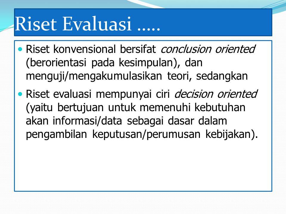 Riset Evaluasi ….. Riset konvensional bersifat conclusion oriented (berorientasi pada kesimpulan), dan menguji/mengakumulasikan teori, sedangkan Riset