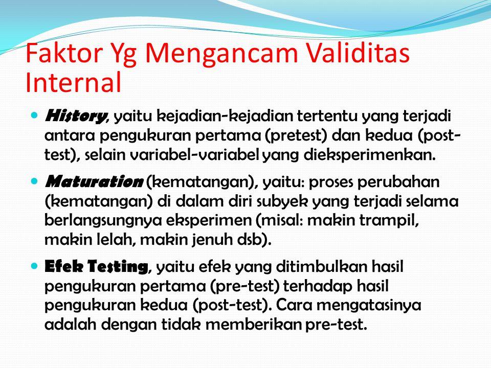 Faktor Yg Mengancam Validitas Internal History, yaitu kejadian-kejadian tertentu yang terjadi antara pengukuran pertama (pretest) dan kedua (post- tes