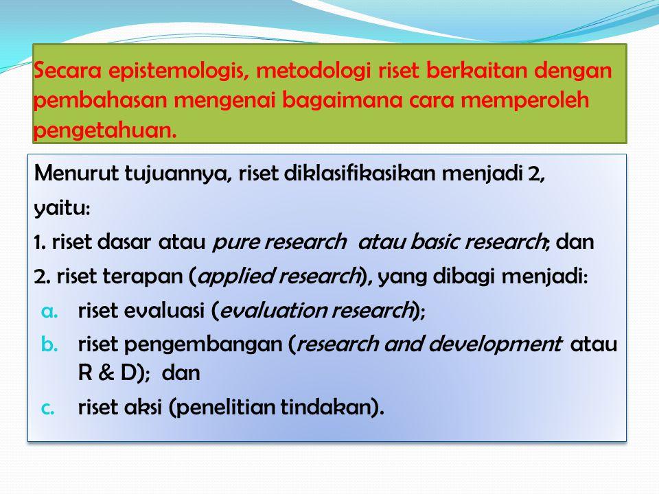 Secara epistemologis, metodologi riset berkaitan dengan pembahasan mengenai bagaimana cara memperoleh pengetahuan. Menurut tujuannya, riset diklasifik