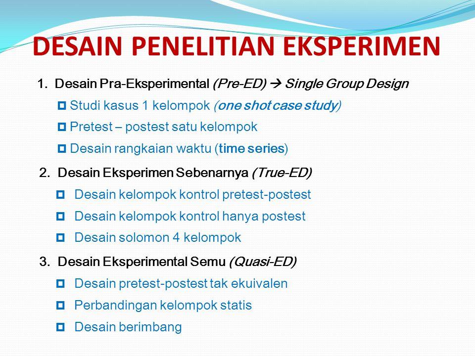 DESAIN PENELITIAN EKSPERIMEN 1.Desain Pra-Eksperimental (Pre-ED)  Single Group Design  Studi kasus 1 kelompok (one shot case study)  Pretest – post