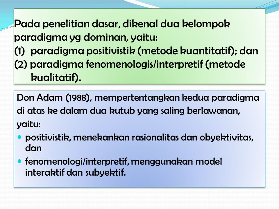 Pada penelitian dasar, dikenal dua kelompok paradigma yg dominan, yaitu: (1) paradigma positivistik (metode kuantitatif); dan (2) paradigma fenomenolo