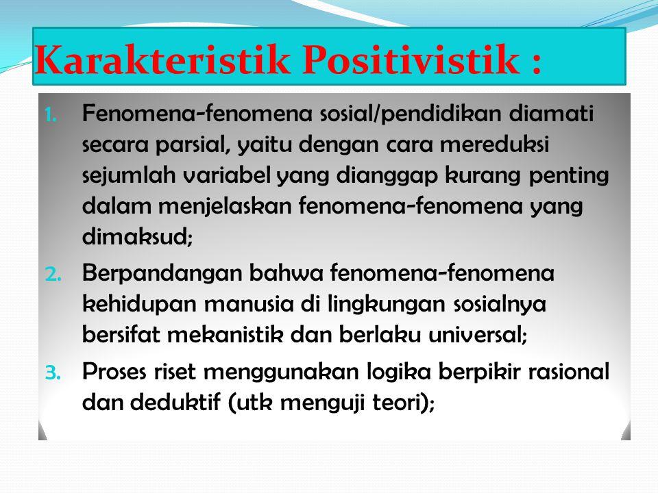 Karakteristik Positivistik : 1. Fenomena-fenomena sosial/pendidikan diamati secara parsial, yaitu dengan cara mereduksi sejumlah variabel yang diangga