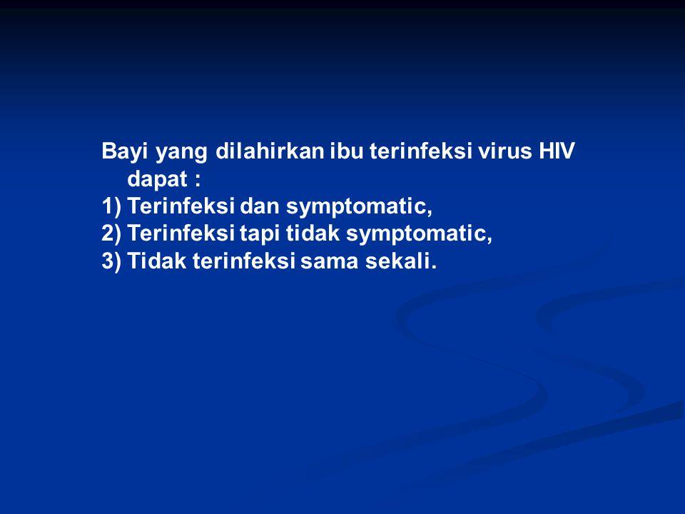 Bayi yang dilahirkan ibu terinfeksi virus HIV dapat : 1)Terinfeksi dan symptomatic, 2)Terinfeksi tapi tidak symptomatic, 3)Tidak terinfeksi sama sekal